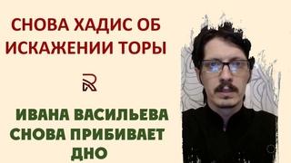 Снова хадис об искажении Торы, его достоверности, жонглировании Ивана Васильева и пробивании им дна.