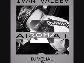 Ivan valeev aromat ( dj velial & dj digo remix)
