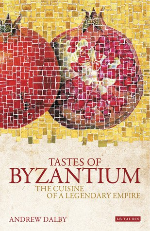 Dalby, Andrew - Tastes of Byzantium~The Cuisine of a Legendary Empire