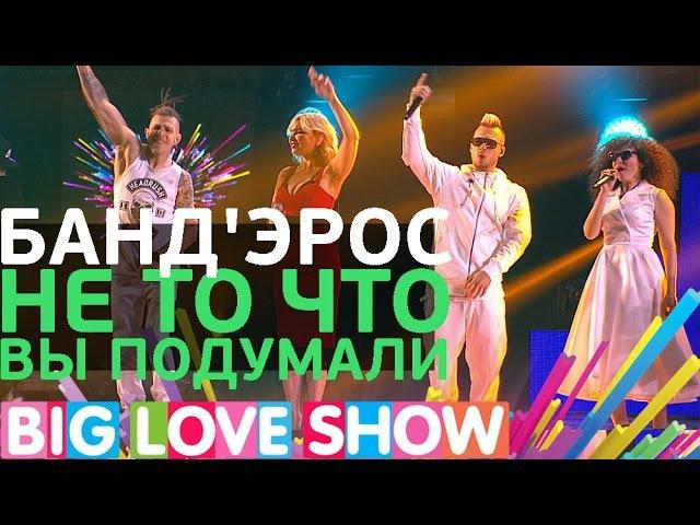 Банд'Эрос Не то что вы подумали Big Love Show 2017