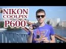 Nikon Coolpix P600: обзор 60-кратного суперзума