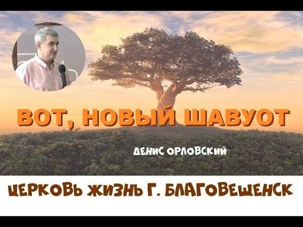 ВОТ, НОВЫЙ ШАВУОТ...Денис Орловский , г.Хабаровск, церковь Слово жизни (08.06.2019)