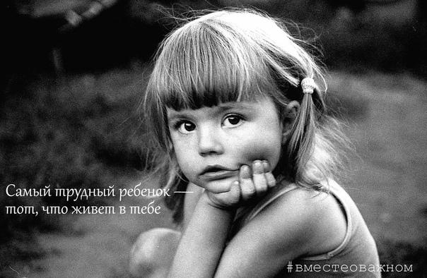 Самый трудный ребенок  тот, что живет в тебе.