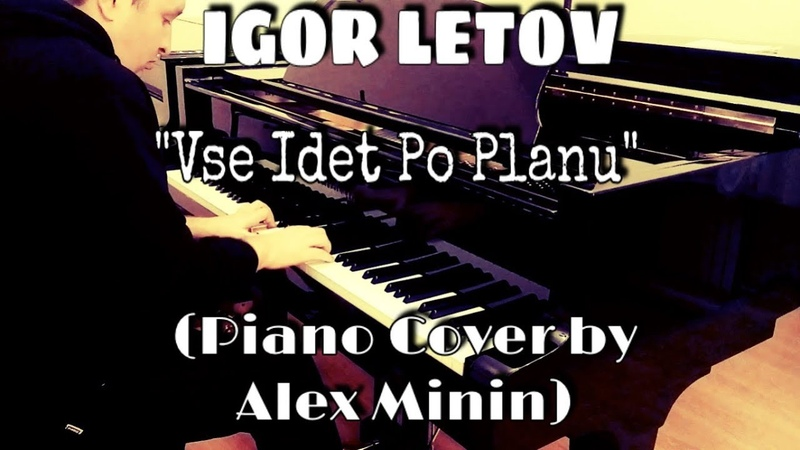 ЕГОР ЛЕТОВ - ВСЕ ИДЕТ ПО ПЛАНУ (PIANO COVER BY ALEX MININ)