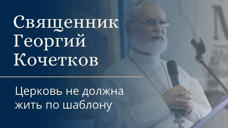 Церковь не должна жить по шаблону. Священник Георгий Кочетков