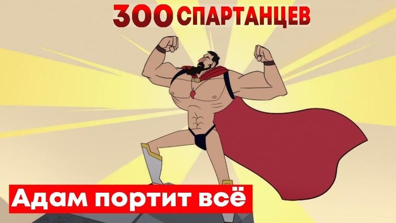 Адам портит ВСЁ | 300 Спартанцев (и их 6700 друзей) | Русская озвучка Крик Студио