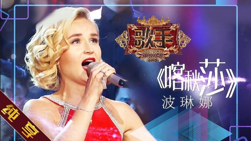 【纯享版】波琳娜 Polina Gagarina《喀秋莎 Катюша》《歌手2019》第5期 Singer EP5【湖南卫视官方HD1230