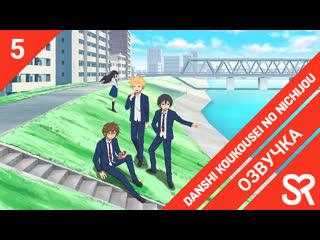 озвучка | 5 серия Danshi Koukousei no Nichijou / Повседневная жизнь старшеклассников | SovetRomantica