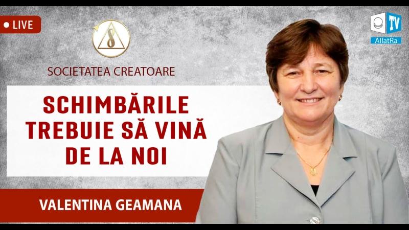 Schimbările trebuie să vină de la noi Valentina Geamana