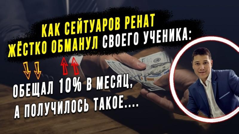 Как Сейтуаров Ренат жёстко обманул своего ученика Обещал 10% в месяц а получилось такое