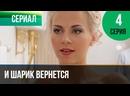 И шарик вернется 4 серия - Мелодрама Фильмы и сериалы Русские мелодрамы_1080p
