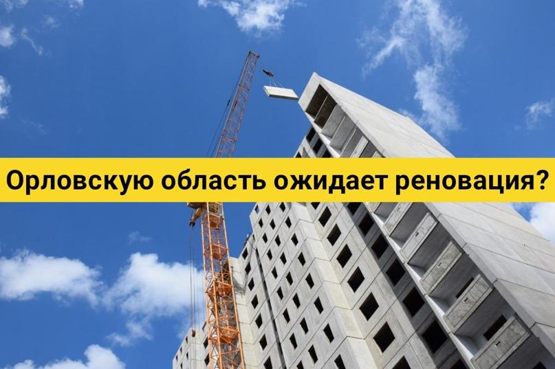 Орловскую область ожидает реновация?