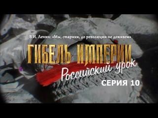 ГИБЕЛЬ ИМПЕРИИ Российский урок 10 серия