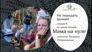 НЕ ПЕРЕДАТЬ ДАЛЬШЕ | Людмила Петрановская | Фрагмент лекции из цикла «Мама на нуле»