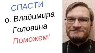 Как спасти отца Владимира Головина? Поможем отцу Владимиру Головину!