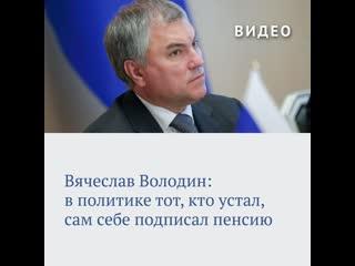 Вячеслав Володин: в политике тот, кто устал, сам себе подписал пенсию