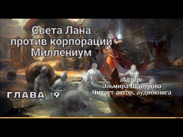 Света Лана против корпорации Миллениум ГЛАВА 9.Автор: Эльмира Шабурова.Читает:автор аудиокнига.
